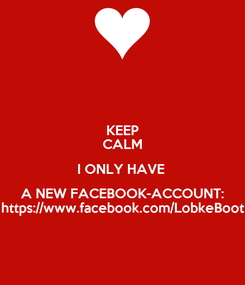 Poster: KEEP CALM I ONLY HAVE  A NEW FACEBOOK-ACCOUNT: https://www.facebook.com/LobkeBoot