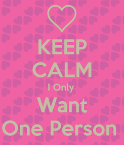 Poster: KEEP CALM I Only  Want One Person