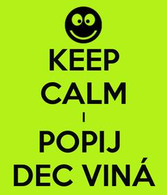 Poster: KEEP CALM I POPIJ  DEC VINÁ