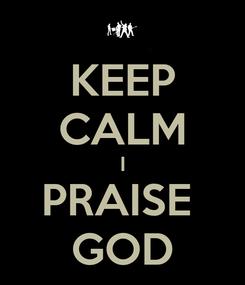 Poster: KEEP CALM I PRAISE  GOD