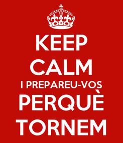 Poster: KEEP CALM I PREPAREU-VOS PERQUÈ TORNEM