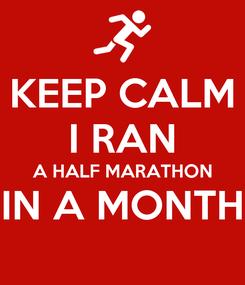 Poster: KEEP CALM I RAN A HALF MARATHON IN A MONTH