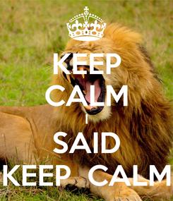 Poster: KEEP CALM I SAID KEEP  CALM