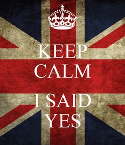 Poster: KEEP CALM  I SAID YES