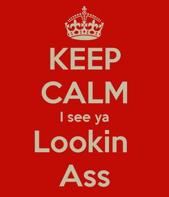 Poster: KEEP CALM I see ya Lookin  Ass