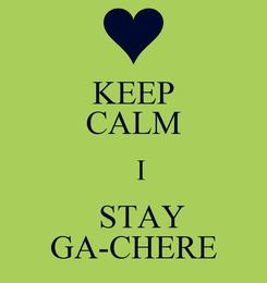 Poster: KEEP CALM    I    STAY GA-CHERE