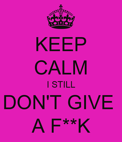 Poster: KEEP CALM I STILL DON'T GIVE  A F**K