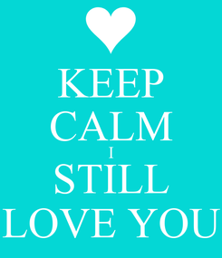 Poster: KEEP CALM I STILL LOVE YOU