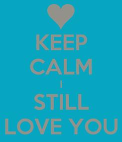 Poster: KEEP CALM I STILL LOVE YOU