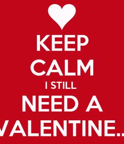 Poster: KEEP CALM I STILL  NEED A VALENTINE...