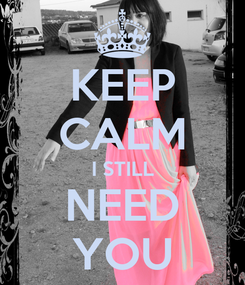 Poster: KEEP CALM I STILL NEED YOU
