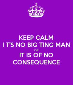 Poster: KEEP CALM I T'S NO BIG TING MAN OR IT IS OF NO CONSEQUENCE