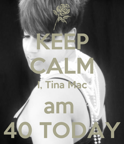 Poster: KEEP CALM I, Tina Mac am  40 TODAY