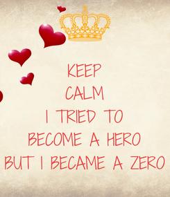 Poster: KEEP CALM I TRIED TO BECOME A HERO BUT I BECAME A ZERO