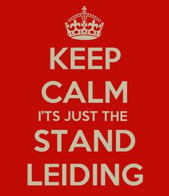 Poster: KEEP CALM I'TS JUST THE  STAND LEIDING