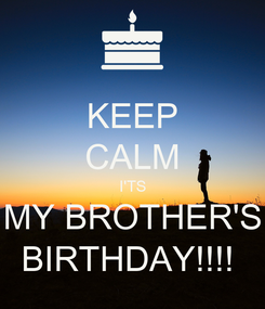 Poster: KEEP CALM I'TS MY BROTHER'S BIRTHDAY!!!!