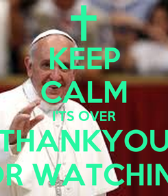 Poster: KEEP CALM I'TS OVER THANKYOU FOR WATCHING!