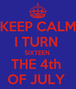Poster: KEEP CALM I TURN  SIXTEEN  THE 4th  OF JULY