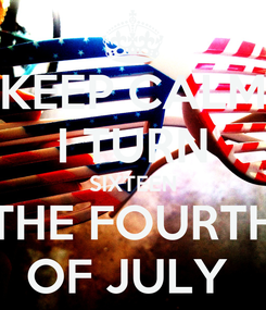 Poster: KEEP CALM I TURN SIXTEEN THE FOURTH OF JULY