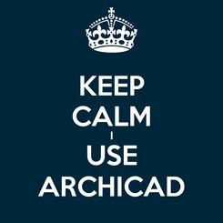 Poster: KEEP CALM I USE ARCHICAD