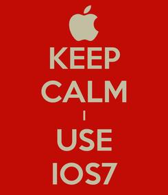 Poster: KEEP CALM I USE IOS7