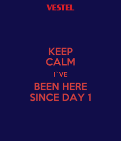Poster: KEEP CALM I`VE BEEN HERE SINCE DAY 1