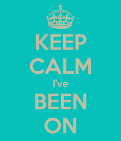 Poster: KEEP CALM I've BEEN ON