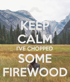 Poster: KEEP CALM I'VE CHOPPED SOME FIREWOOD