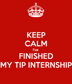Poster: KEEP CALM I've  FINISHED MY TIP INTERNSHIP