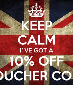Poster: KEEP CALM I`VE GOT A 10% OFF VOUCHER CODE