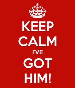 Poster: KEEP CALM I'VE GOT HIM!