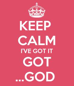 Poster: KEEP  CALM I'VE GOT IT GOT ...GOD