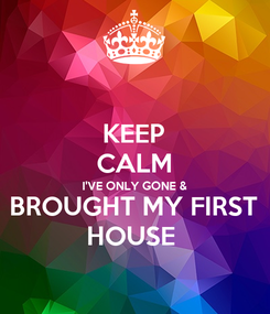 Poster: KEEP CALM I'VE ONLY GONE & BROUGHT MY FIRST HOUSE