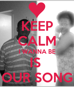 Poster: KEEP CALM I WANNA BE IS  OUR SONG