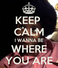 Poster: KEEP  CALM I WANNA BE WHERE YOU ARE