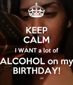 Poster: KEEP CALM I WANT a lot of ALCOHOL on my BIRTHDAY!