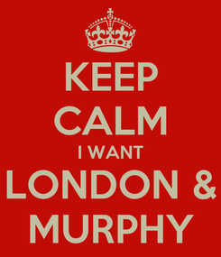 Poster: KEEP CALM I WANT LONDON & MURPHY