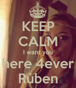 Poster: KEEP CALM I want you here 4ever Rúben