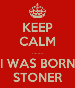Poster: KEEP CALM ........ I WAS BORN STONER