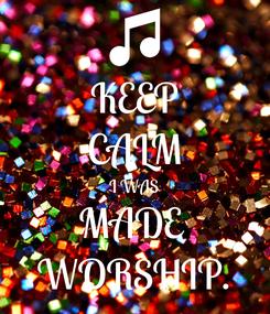 Poster: KEEP CALM I WAS MADE  WORSHIP.