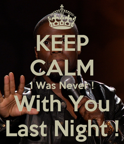 Poster: KEEP CALM I Was Never ! With You Last Night !