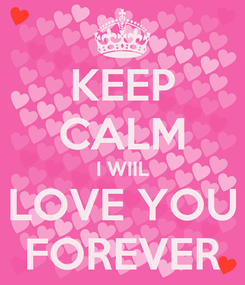 Poster: KEEP CALM I WIIL LOVE YOU FOREVER
