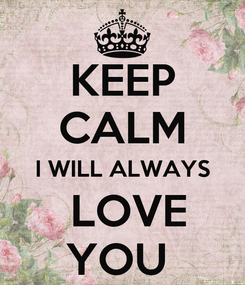 Poster: KEEP CALM I WILL ALWAYS  LOVE YOU