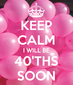 Poster: KEEP CALM I WILL BE 40'THS SOON