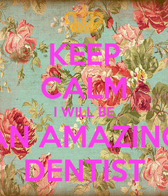 Poster: KEEP CALM I WILL BE AN AMAZING DENTIST