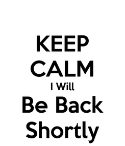 Poster: KEEP CALM I Will Be Back Shortly