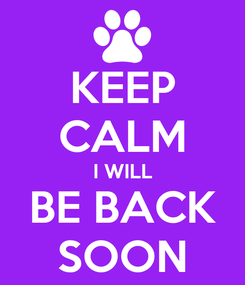 Poster: KEEP CALM I WILL BE BACK SOON