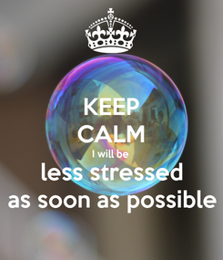 Poster: KEEP CALM I will be less stressed as soon as possible