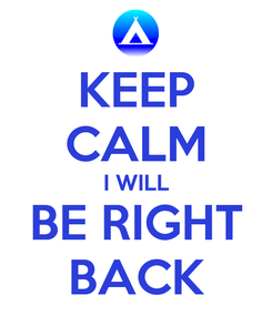 Poster: KEEP CALM I WILL BE RIGHT BACK