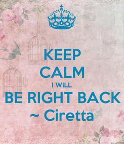 Poster: KEEP CALM I WILL BE RIGHT BACK ~ Ciretta